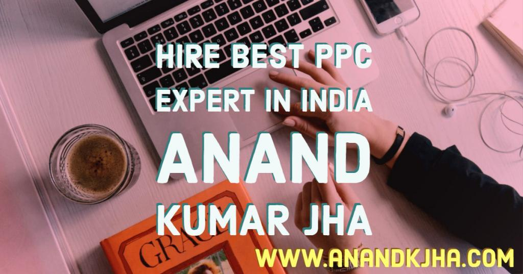 Hire Best PPC Expert in India - Anand K Jha certified PPC expert india